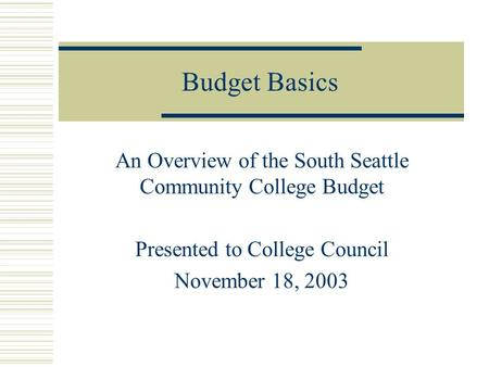 Budget Basics An Overview of the South Seattle Community College Budget Presented to College Council November 18, 2003.