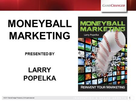 © 2011 GameChanger Products LLC All rights reserved. 1 MONEYBALL MARKETING PRESENTED BY LARRY POPELKA.