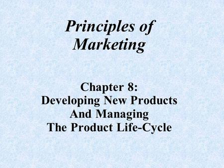 Principles of Marketing Chapter 8: Developing New Products And Managing The Product Life-Cycle.