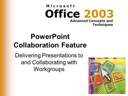 Office 2003 Advanced Concepts and Techniques M i c r o s o f t PowerPoint Collaboration Feature Delivering Presentations to and Collaborating with Workgroups.