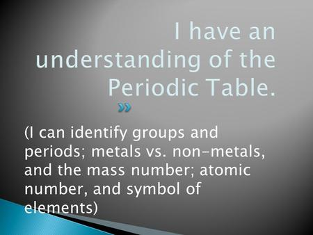(I can identify groups and periods; metals vs. non-metals, and the mass number; atomic number, and symbol of elements)