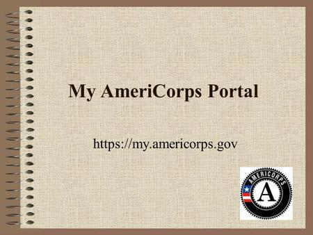 My AmeriCorps Portal https://my.americorps.gov. First Steps Go to https://my.americorps.govhttps://my.americorps.gov Scroll down and click on the link: