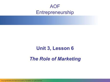 AOF Entrepreneurship Unit 3, Lesson 6 The Role of Marketing Copyright © 2009–2012 National Academy Foundation. All rights reserved.