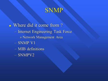 SNMP n Where did it come from ? –Internet Engineering Task Force »Network Management Area –SNMP V1 –MIB definitions –SNMPV2.