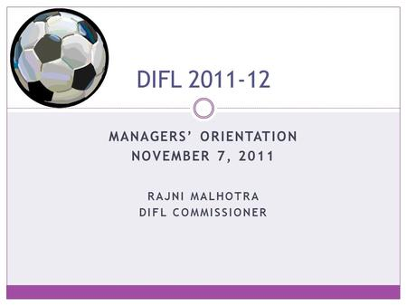 MANAGERS' ORIENTATION NOVEMBER 7, 2011 DIFL 2011-12 RAJNI MALHOTRA DIFL COMMISSIONER.