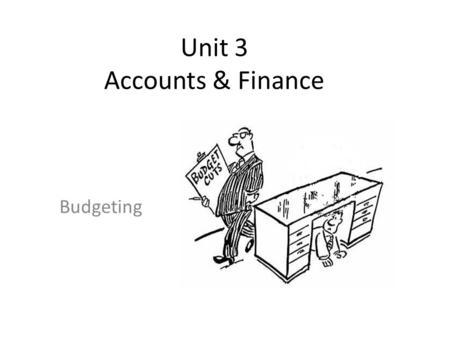 Unit 3 Accounts & Finance Budgeting. Learning Objectives Understand the importance of budgeting for organisations Calculate and interpret variances Analyse.