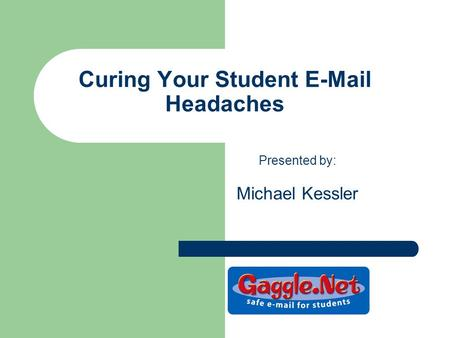 Curing Your Student E-Mail Headaches Presented by: Michael Kessler.