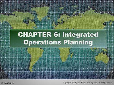 Copyright © 2013 by The McGraw-Hill Companies, Inc. All rights reserved. McGraw-Hill/Irwin CHAPTER 6: Integrated Operations Planning.