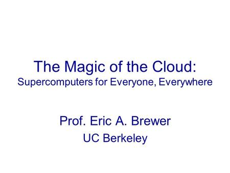 The Magic of the Cloud: Supercomputers for Everyone, Everywhere Prof. Eric A. Brewer UC Berkeley.