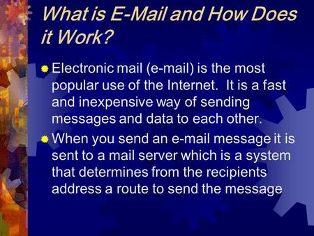 What is E-Mail and How Does it Work?  Electronic mail (e-mail) is the most popular use of the Internet. It is a fast and inexpensive way of sending messages.