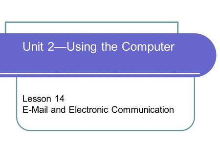 Unit 2—Using the Computer Lesson 14 E-Mail and Electronic Communication.