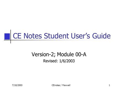 7/18/2003CEnotes / Maxwell1 CE Notes Student User's Guide Version-2; Module 00-A Revised: 1/6/2003.