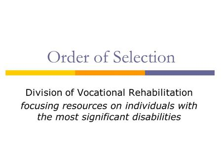Order of Selection Division of Vocational Rehabilitation focusing resources on individuals with the most significant disabilities.