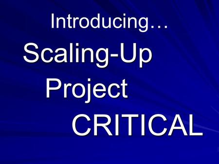 Introducing… Scaling-Up Project Project CRITICAL CRITICAL.