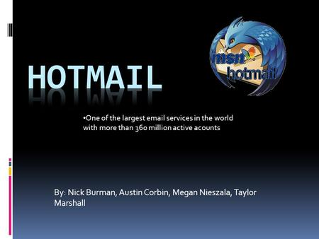 By: Nick Burman, Austin Corbin, Megan Nieszala, Taylor Marshall One of the largest email services in the world with more than 360 million active acounts.