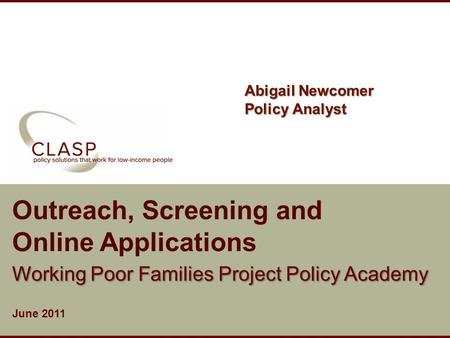 Www.clasp.org Outreach, Screening and Online Applications Working Poor Families Project Policy Academy June 2011 Abigail Newcomer Policy Analyst.