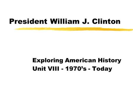 President William J. Clinton Exploring American History Unit VIII - 1970's - Today.