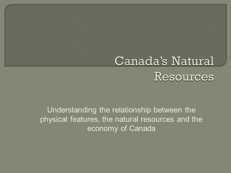 Understanding the relationship between the physical features, the natural resources and the economy of Canada.