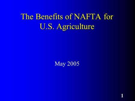 1 The Benefits of NAFTA for U.S. Agriculture May 2005.