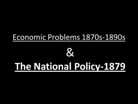Economic Problems 1870s-1890s & The National Policy-1879.