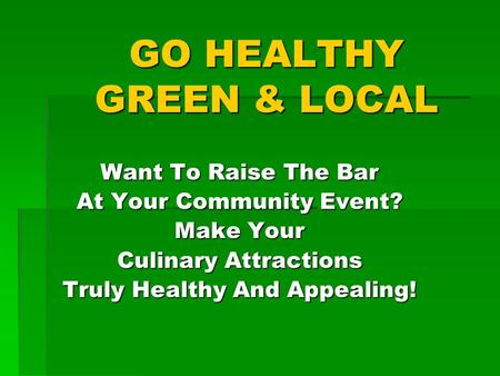 GO HEALTHY GREEN & LOCAL Want To Raise The Bar At Your Community Event? Make Your Culinary Attractions Truly Healthy And Appealing!