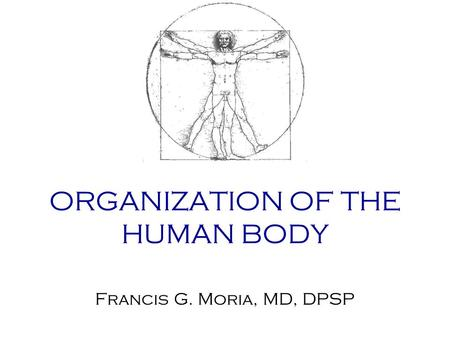 ORGANIZATION OF THE HUMAN BODY Francis G. Moria, MD, DPSP.
