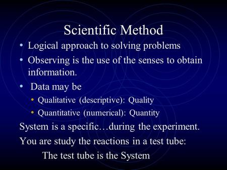 Scientific Method Logical approach to solving problems Observing is the use of the senses to obtain information. Data may be Qualitative (descriptive):