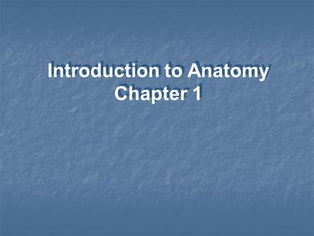 Introduction to Anatomy Chapter 1. Anatomy - Internal and external structure - Physical relationships among body parts Microscopic anatomy Study of: Gross.