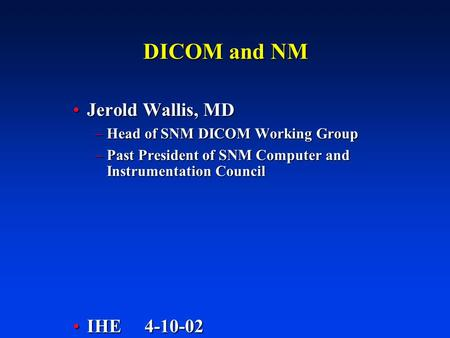 DICOM and NM Jerold Wallis, MDJerold Wallis, MD –Head of SNM DICOM Working Group –Past President of SNM Computer and Instrumentation Council IHE 4-10-02IHE.