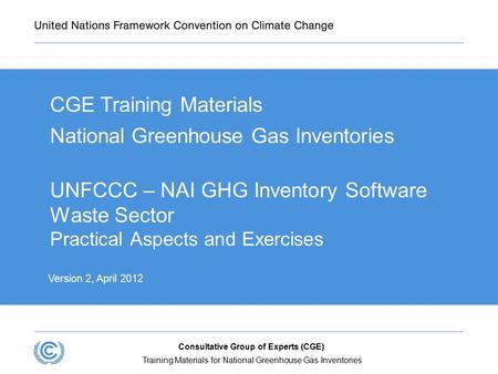 UNFCCC – NAI GHG Inventory Software Waste Sector Practical Aspects and Exercises CGE Training Materials National Greenhouse Gas Inventories  Version 2,