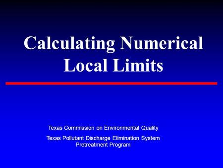 Calculating Numerical Local Limits Texas Commission on Environmental Quality Texas Pollutant Discharge Elimination System Pretreatment Program.