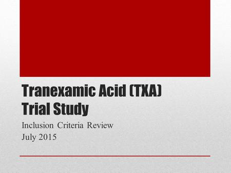 Tranexamic Acid (TXA) Trial Study Inclusion Criteria Review July 2015.