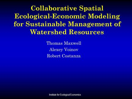 Institute for Ecological Economics Collaborative Spatial Ecological-Economic Modeling for Sustainable Management of Watershed Resources Thomas Maxwell.