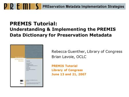 PREMIS Tutorial: Understanding & Implementing the PREMIS Data Dictionary for Preservation Metadata Rebecca Guenther, Library of Congress Brian Lavoie,