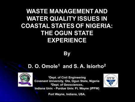 WASTE MANAGEMENT AND WATER QUALITY ISSUES IN COASTAL STATES OF NIGERIA: THE OGUN STATE EXPERIENCE By D. O. Omole 1 and S. A. Isiorho 2 1 Dept. of Civil.