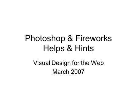 Photoshop & Fireworks Helps & Hints Visual Design for the Web March 2007.