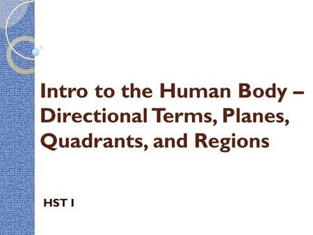 Intro to the Human Body – Directional Terms, Planes, Quadrants, and Regions HST I.
