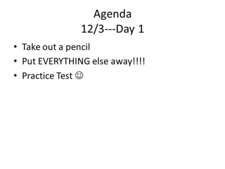 Agenda 12/3---Day 1 Take out a pencil Put EVERYTHING else away!!!! Practice Test.