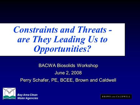 Constraints and Threats - are They Leading Us to Opportunities? BACWA Biosolids Workshop June 2, 2008 Perry Schafer, PE, BCEE, Brown and Caldwell BACWA.