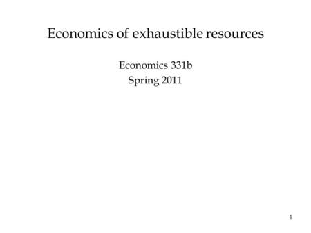Economics of exhaustible resources Economics 331b Spring 2011 1.