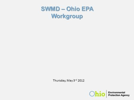 Ohio EPA/SWMD Workgroup May 3, 2012 SWMD – Ohio EPA Workgroup Thursday, May 3 rd 2012.