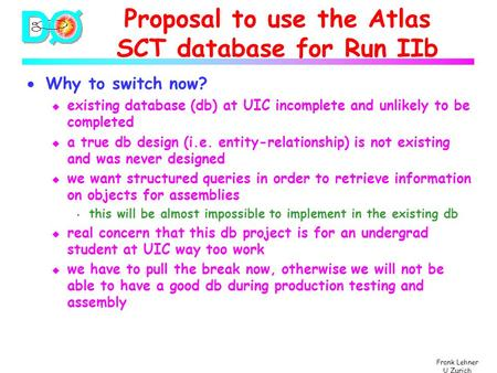 Frank Lehner U Zurich Proposal to use the Atlas SCT database for Run IIb  Why to switch now? u existing database (db) at UIC incomplete and unlikely to.