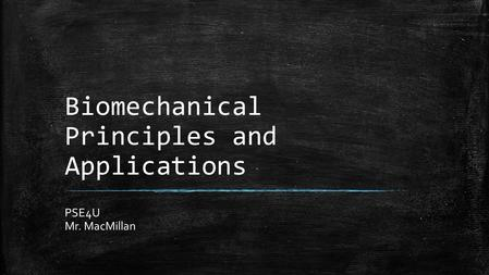 Biomechanical Principles and Applications PSE4U Mr. MacMillan.