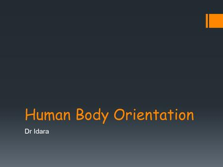 Human Body Orientation Dr Idara. Objectives  At the end of this slide, each student should be able to:  List and describe the various body positions.