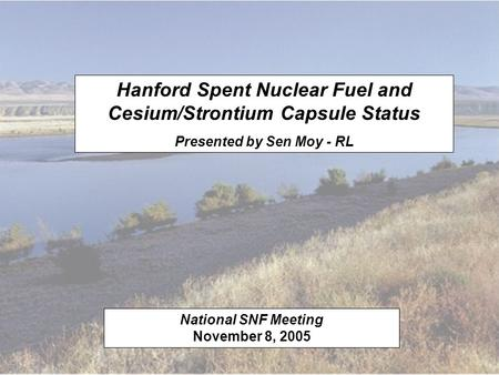 Hanford Spent Nuclear Fuel and Cesium/Strontium Capsule Status Presented by Sen Moy - RL National SNF Meeting November 8, 2005.