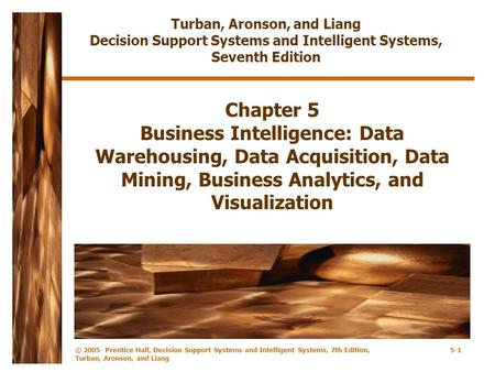 © 2005 Prentice Hall, Decision Support Systems and Intelligent Systems, 7th Edition, Turban, Aronson, and Liang 5-1 Chapter 5 Business Intelligence: Data.
