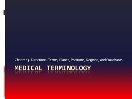 Chapter 3: Directional Terms, Planes, Positions, Regions, and Quadrants Medical Terminology.