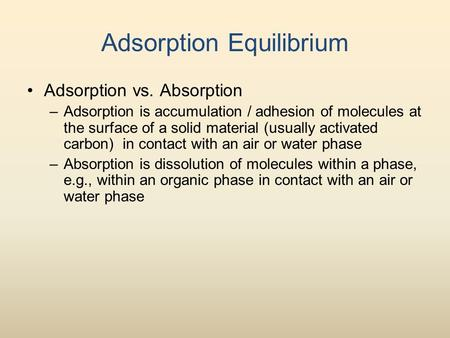 Adsorption Equilibrium Adsorption vs. Absorption –Adsorption is accumulation / adhesion of molecules at the surface of a solid material (usually activated.