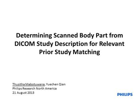 Determining Scanned Body Part from DICOM <strong>Study</strong> Description for Relevant Prior <strong>Study</strong> Matching Thusitha Mabotuwana, Yuechen Qian Philips Research North America.