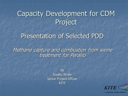 Capacity Development for CDM Project Presentation of Selected PDD Methane capture and combustion from swine treatment for Peralilo By Kwaku Wiafe Senior.